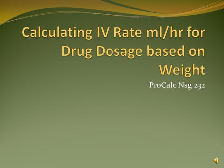ProCalc Nsg 232 Calculating IV Rate ml/hr Example 1 1 gram of procainamide hydrochloride in dextrose 5% in water is to be infused at a rate of 70 mcg/kg/minute.