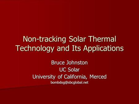Non-tracking Solar Thermal Technology and Its Applications Bruce Johnston UC Solar University of California, Merced