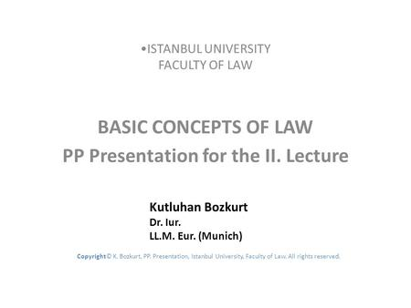 ISTANBUL UNIVERSITY FACULTY OF LAW BASIC CONCEPTS OF LAW PP Presentation for the II. Lecture Kutluhan Bozkurt Dr. Iur. LL.M. Eur. (Munich) Copyright© K.