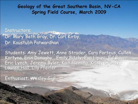 Geology of the Great Southern Basin, NV-CA Spring Field Course, March 2009 Instructors: Dr. Mary Beth Gray, Dr. Carl Kirby, Dr. Kaustubh Patwardhan Students: