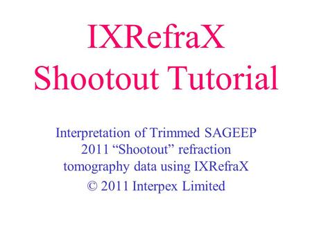 "IXRefraX Shootout Tutorial Interpretation of Trimmed SAGEEP 2011 ""Shootout"" refraction tomography data using IXRefraX © 2011 Interpex Limited."