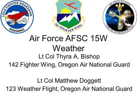 Lt Col Thyra A. Bishop 142 Fighter Wing, Oregon Air National Guard Lt Col Matthew Doggett 123 Weather Flight, Oregon Air National Guard Air Force AFSC.