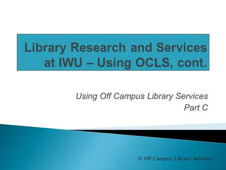 Using Off Campus Library Services Part C © Off Campus Library Services.