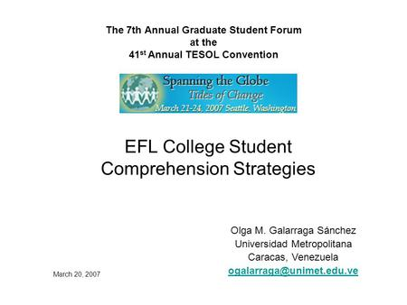 The 7th Annual Graduate Student Forum at the 41 st Annual TESOL Convention EFL College Student Comprehension Strategies Olga M. Galarraga Sánchez Universidad.