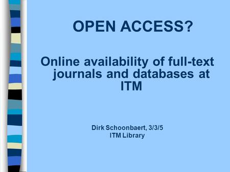OPEN ACCESS? Online availability of full-text journals and databases at ITM Dirk Schoonbaert, 3/3/5 ITM Library.