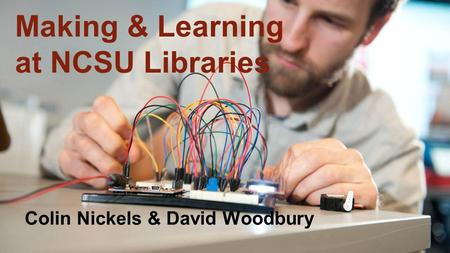 Making & Learning at NCSU Libraries Colin Nickels & David Woodbury.