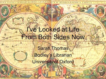 I've Looked at Life From Both Sides Now Sarah Thomas Bodley's Librarian University of Oxford.