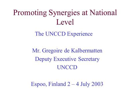 Promoting Synergies at National Level The UNCCD Experience Mr. Gregoire de Kalbermatten Deputy Executive Secretary UNCCD Espoo, Finland 2 – 4 July 2003.