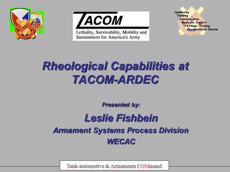TACOM Tank-automotive & Armaments COMmand Presented by: Leslie Fishbein Armament Systems Process Division WECAC Rheological Capabilities at TACOM-ARDEC.