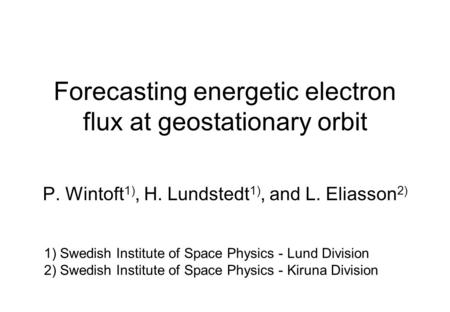 Forecasting energetic electron flux at geostationary orbit P. Wintoft 1), H. Lundstedt 1), and L. Eliasson 2) 1) Swedish Institute of Space Physics - Lund.