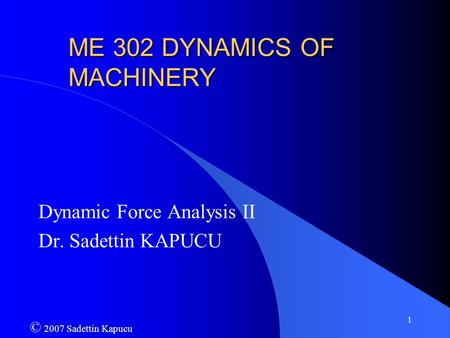 1 ME 302 DYNAMICS OF MACHINERY Dynamic Force Analysis II Dr. Sadettin KAPUCU © 2007 Sadettin Kapucu.