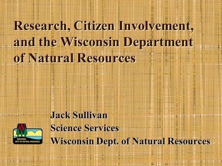 Research, Citizen Involvement, and the Wisconsin Department of Natural Resources Jack Sullivan Science Services Wisconsin Dept. of Natural Resources.