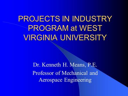 PROJECTS IN INDUSTRY PROGRAM at WEST VIRGINIA UNIVERSITY Dr. Kenneth H. Means, P.E. Professor of Mechanical and Aerospace Engineering.