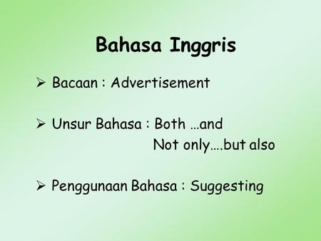 Bahasa Inggris  Bacaan : Advertisement  Unsur Bahasa : Both …and Not only….but also  Penggunaan Bahasa : Suggesting.