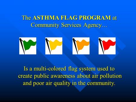 The ASTHMA FLAG PROGRAM at Community Services Agency… Is a multi-colored flag system used to create public awareness about air pollution and poor air quality.