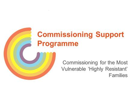 Commissioning Support Programme Commissioning for the Most Vulnerable 'Highly Resistant' Families.