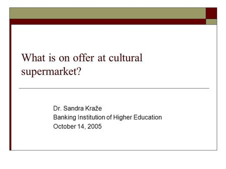 What is on offer at cultural supermarket? Dr. Sandra Kraže Banking Institution of Higher Education October 14, 2005.