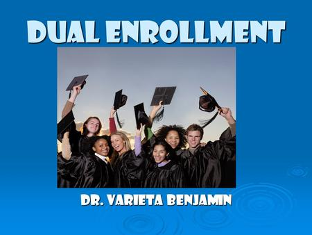 DUAL ENROLLMENT Dr. Varieta Benjamin. DUAL ENROLLMENT  What is the Dual Enrollment program?  How does it differ from Advanced Placement?  What are.