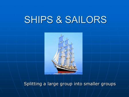 SHIPS & SAILORS Splitting a large group into smaller groups.