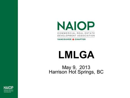 LMLGA May 9, 2013 Harrison Hot Springs, BC. Who is NAIOP? NAIOP represents commercial real estate developers, owners and investors of Office, Industrial,