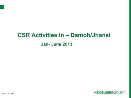 CSR Activities in – Damoh/Jhansi Slide 1 – Jul 2013 Jan- June 2013.