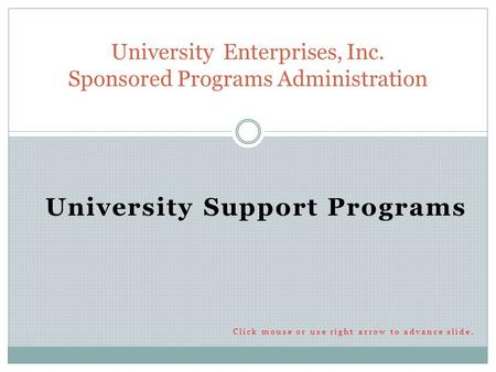 University Support Programs Click mouse or use right arrow to advance slide. University Enterprises, Inc. Sponsored Programs Administration.