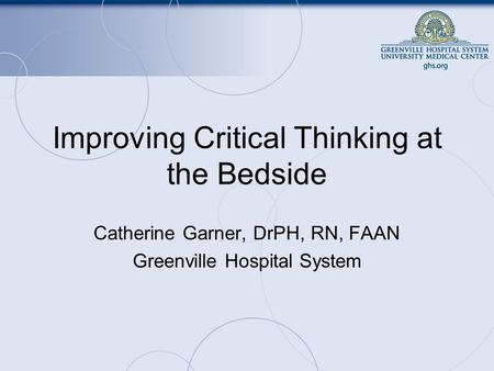 Improving Critical Thinking at the Bedside Catherine Garner, DrPH, RN, FAAN Greenville Hospital System.