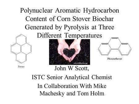 Polynuclear Aromatic Hydrocarbon Content of Corn Stover Biochar Generated by Pyrolysis at Three Different Temperatures John W Scott, ISTC Senior Analytical.