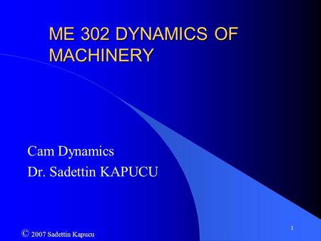 1 ME 302 DYNAMICS OF MACHINERY Cam Dynamics Dr. Sadettin KAPUCU © 2007 Sadettin Kapucu.