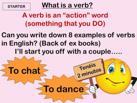 "What is a verb? A verb is an ""action"" word (something that you DO) Can you write down 8 examples of verbs in English? (Back of ex books) I'll start you."