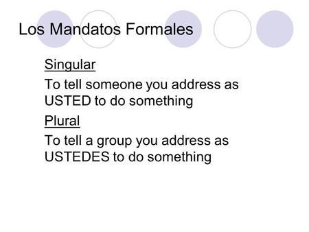 Los Mandatos Formales Singular To tell someone you address as USTED to do something Plural To tell a group you address as USTEDES to do something.