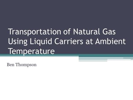 Transportation of Natural Gas Using Liquid Carriers at Ambient Temperature Ben Thompson.