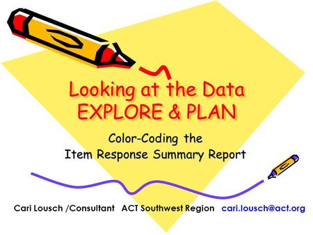 Looking at the Data EXPLORE & PLAN Color-Coding the Item Response Summary Report Cari Lousch /Consultant ACT Southwest Region
