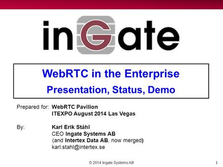 1 WebRTC in the Enterprise Presentation, Status, Demo © 2014 Ingate Systems AB Prepared for:WebRTC Pavilion ITEXPO August 2014 Las Vegas By:Karl Erik Ståhl.
