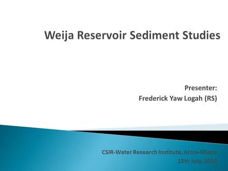 Presenter: Frederick Yaw Logah (RS) CSIR-Water Research Institute, Accra-Ghana 15th July, 2014.