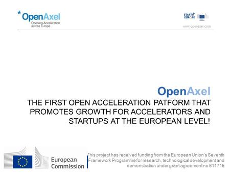 Www.openaxel.com OpenAxel THE FIRST OPEN ACCELERATION PATFORM THAT PROMOTES GROWTH FOR ACCELERATORS AND STARTUPS AT THE EUROPEAN LEVEL! This project has.