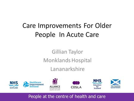 People at the centre of health and care Care Improvements For Older People In Acute Care Gillian Taylor Monklands Hospital Lananarkshire.