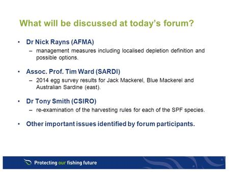 What will be discussed at today's forum? Dr Nick Rayns (AFMA) –management measures including localised depletion definition and possible options. Assoc.