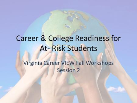 Career & College Readiness for At- Risk Students Virginia Career VIEW Fall Workshops Session 2.