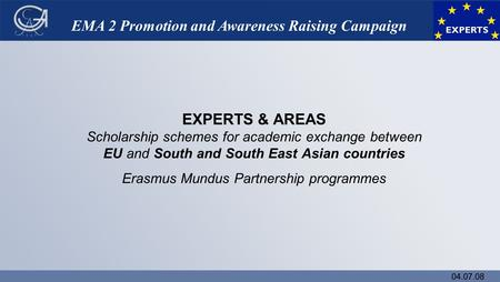 04.07.08 EMA 2 Promotion and Awareness Raising Campaign EXPERTS & AREAS Scholarship schemes for academic exchange between EU and South and South East Asian.