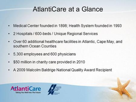 AtlantiCare at a Glance Medical Center founded in 1898; Health System founded in 1993 2 Hospitals / 600-beds / Unique Regional Services Over 60 additional.