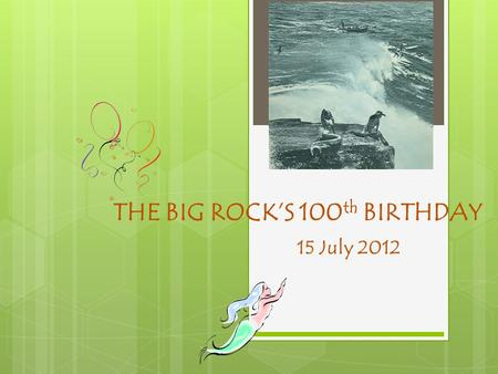 THE BIG ROCK'S 100 th BIRTHDAY 15 July 2012. Where did the Big Rock come from?  On 15 July 1912 there was a big storm ……. It si believed on this day.