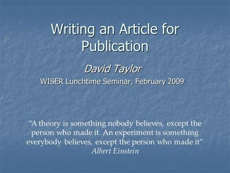 "Writing an Article for Publication David Taylor WISER Lunchtime Seminar, February 2009 ""A theory is something nobody believes, except the person who made."