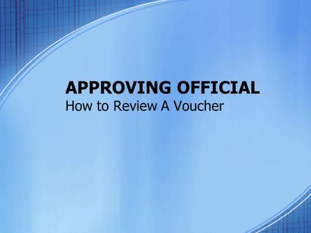 APPROVING OFFICIAL How to Review A Voucher