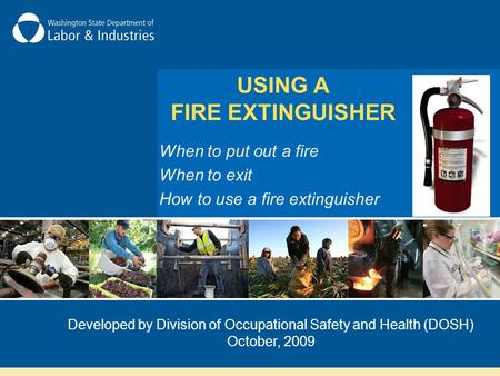 When to put out a fire When to exit How to use a fire extinguisher Developed by Division of Occupational Safety and Health (DOSH) October, 2009 USING A.