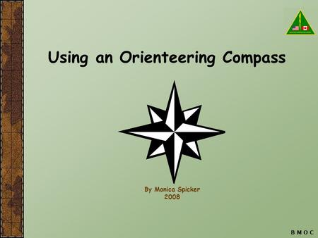 B M O C Using an Orienteering Compass By Monica Spicker 2008.