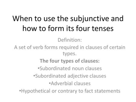 When to use the subjunctive and how to form its four tenses Definition: A set of verb forms required in clauses of certain types. The four types of clauses: