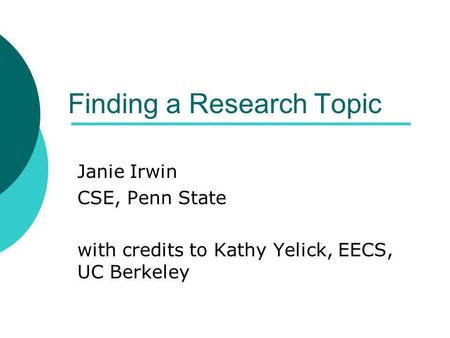 Finding a Research Topic Janie Irwin CSE, Penn State with credits to Kathy Yelick, EECS, UC Berkeley.