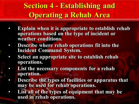 Section 4 - Establishing and Operating a Rehab Area Explain when it is appropriate to establish rehab operations based on the type of incident or weather.