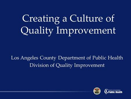 Creating a Culture of Quality Improvement Los Angeles County Department of Public Health Division of Quality Improvement.